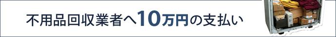 不用品回収業者へ10万円の支払い